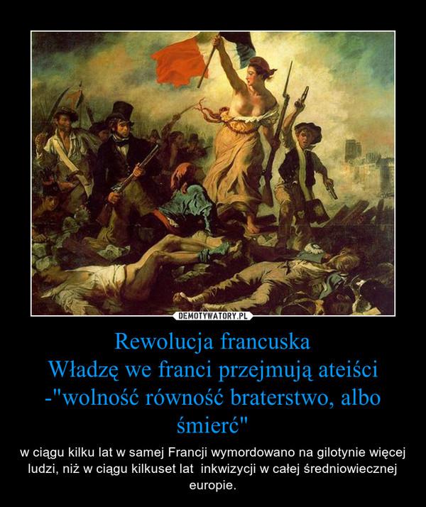 """Rewolucja francuskaWładzę we franci przejmują ateiści -""""wolność równość braterstwo, albo śmierć"""" – w ciągu kilku lat w samej Francji wymordowano na gilotynie więcej ludzi, niż w ciągu kilkuset lat  inkwizycji w całej średniowiecznej europie."""