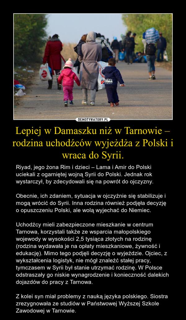 Lepiej w Damaszku niż w Tarnowie – rodzina uchodźców wyjeżdża z Polski i wraca do Syrii. – Riyad, jego żona Rim i dzieci – Lama i Amir do Polski uciekali z ogarniętej wojną Syrii do Polski. Jednak rok wystarczył, by zdecydowali się na powrót do ojczyzny.Obecnie, ich zdaniem, sytuacja w ojczyźnie się stabilizuje i mogą wrócić do Syrii. Inna rodzina również podjęła decyzję o opuszczeniu Polski, ale wolą wyjechać do Niemiec.Uchodźcy mieli zabezpieczone mieszkanie w centrum Tarnowa, korzystali także ze wsparcia małopolskiego wojewody w wysokości 2,5 tysiąca złotych na rodzinę (rodzina wydawała je na opłaty mieszkaniowe, żywność i edukację). Mimo tego podjęli decyzję o wyjeździe. Ojciec, z wykształcenia logistyk, nie mógł znaleźć stałej pracy, tymczasem w Syrii był stanie utrzymać rodzinę. W Polsce odstraszały go niskie wynagrodzenie i konieczność dalekich dojazdów do pracy z Tarnowa.Z kolei syn miał problemy z nauką języka polskiego. Siostra zrezygnowała ze studiów w Państwowej Wyższej Szkole Zawodowej w Tarnowie.