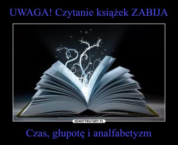 Czas, głupotę i analfabetyzm –