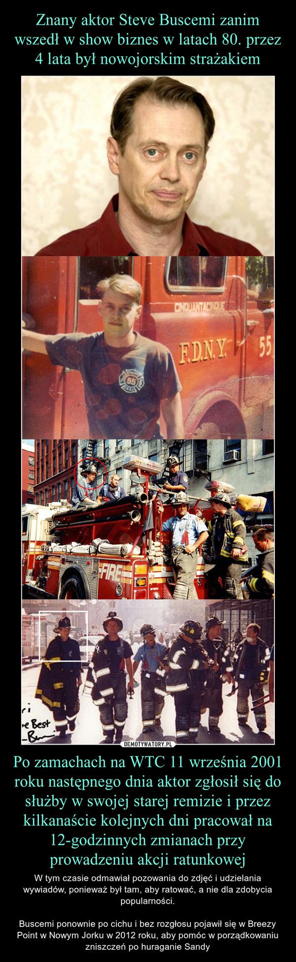 Po zamachach na WTC 11 września 2001 roku następnego dnia aktor zgłosił się do służby w swojej starej remizie i przez kilkanaście kolejnych dni pracował na 12-godzinnych zmianach przy prowadzeniu akcji ratunkowej – W tym czasie odmawiał pozowania do zdjęć i udzielania wywiadów, ponieważ był tam, aby ratować, a nie dla zdobycia popularności.Buscemi ponownie po cichu i bez rozgłosu pojawił się w Breezy Point w Nowym Jorku w 2012 roku, aby pomóc w porządkowaniu zniszczeń po huraganie Sandy