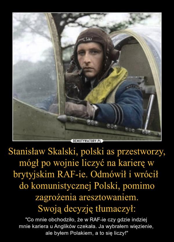 """Stanisław Skalski, polski as przestworzy, mógł po wojnie liczyć na karierę w brytyjskim RAF-ie. Odmówił i wrócił do komunistycznej Polski, pomimo zagrożenia aresztowaniem.Swoją decyzję tłumaczył: – """"Co mnie obchodziło, że w RAF-ie czy gdzie indziej mnie kariera u Anglików czekała. Ja wybrałem więzienie, ale byłem Polakiem, a to się liczy!"""""""