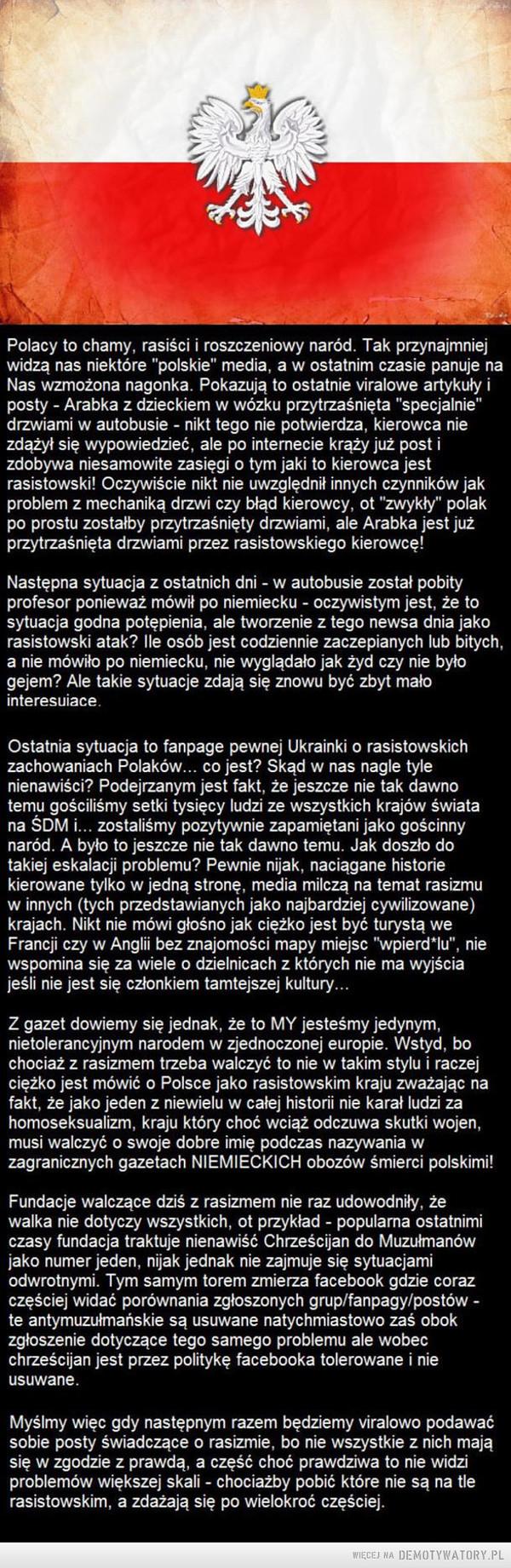 """Drugie dno problemów z rasizmem –  Polacy to chamy, rasiści i roszczeniowy naród. Tak przynajmniejwidzą nas niektóre """"polskie"""" media, a w ostatnim czasie panuje naNas wzmożona nagonka. Pokazują to ostatnie viralowe artykuły iposty - Arabka z dzieckiem w wózku przytrzaśnięta """"specjalnie""""drzwiami w autobusie - nikt tego nie potwierdza, kierowca niezdążył się wypowiedzieć, ale po internecie krąży już postizdobywa niesamowite zasięgi o tym jaki to kierowca jestrasistowski! Oczywiście nikt nie uwzględnił innych czynników jakproblem z mechaniką drzwi czy błąd kierowcy, ot """"zwykły"""" polakpo prostu zostałby przytrzaśnięty drzwiami, ale Arabka jest jużprzytrzaśnięta drzwiami przez rasistowskiego kierowcę!Następna sytuacja z ostatnich dni - w autobusie został pobityprofesor ponieważ mówił po niemiecku - oczywistym jest, że tosytuacja godna potępienia, ale tworzenie z tego newsa dnia jakorasistowski atak? Ile osób jest codziennie zaczepianych lub bitych,a nie mówiło po niemiecku, nie wyglądało jak żyd czy nie byłogejem? Ale takie sytuacje zdają się znowu być zbyt małointeresuiace.Ostatnia sytuacja to fanpage pewnej Ukrainki o rasistowskichzachowaniach Polaków... co jest? Skąd w nas nagle tylenienawiści? Podejrzanym jest fakt, że jeszcze nie tak dawnotemu gościliśmy setki tysięcy ludzi ze wszystkich krajów światana SDM i... zostaliśmy pozytywnie zapamiętani jako gościnnynaród. A było to jeszcze nie tak dawno temu. Jak doszło dotakiej eskalacji problemu? Pewnie nijak, naciągane historiekierowane tylko w jedną stronę, media milczą na temat rasizmuwinnych (tych przedstawianych jako najbardziej cywilizowane)krajach. Nikt nie mówi głośno jak ciężko jest być turystą weFrancji czy w Anglii bez znajomości mapy miejsc """"wpierd*lu"""", niewspomina się za wiele o dzielnicach z których nie ma wyjściajeśli nie jest się członkiem tamtejszej kultury...Z gazet dowiemy się jednak, że to MY jesteśmy jedynym,nietolerancyjnym narodem w zjednoczonej europie. Wstyd, bochociaż z rasizmem trzeba walczyć to"""