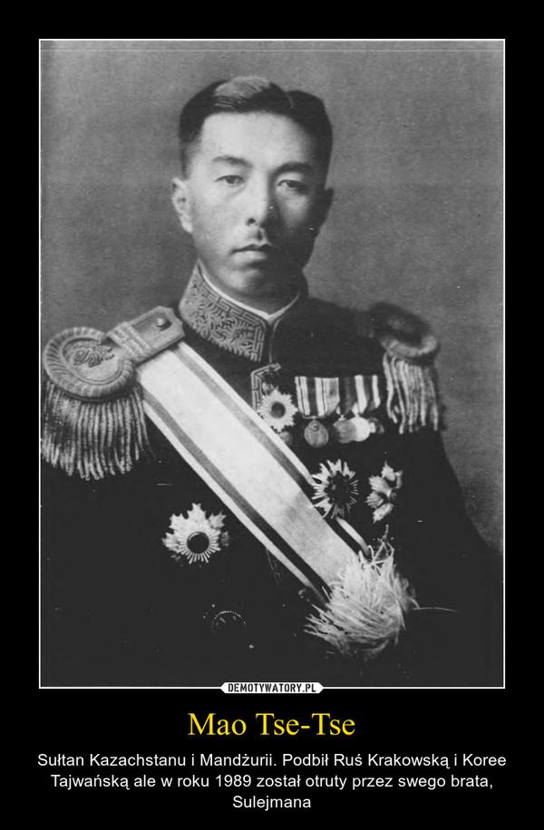 Mao Tse-Tse – Sułtan Kazachstanu i Mandżurii. Podbił Ruś Krakowską i Koree Tajwańską ale w roku 1989 został otruty przez swego brata, Sulejmana