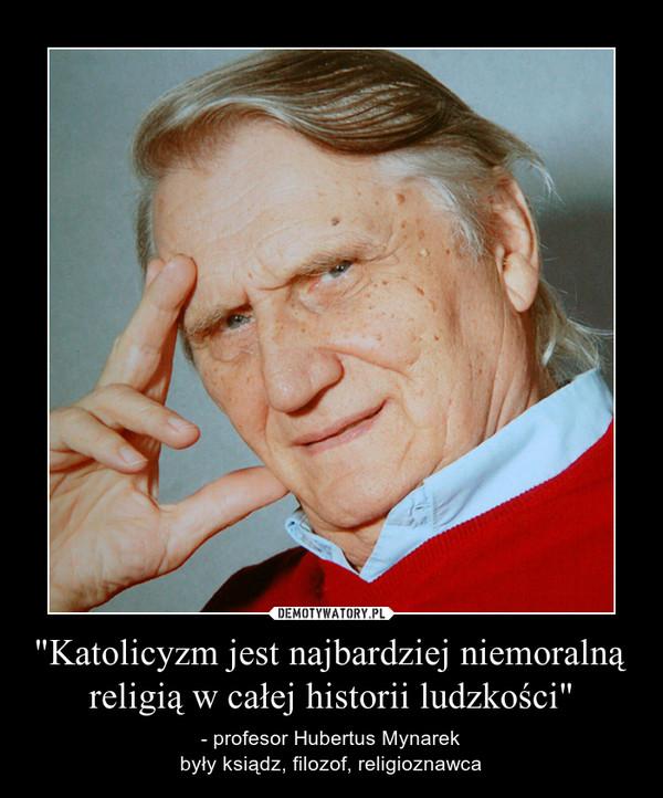 """""""Katolicyzm jest najbardziej niemoralną religią w całej historii ludzkości"""" – - profesor Hubertus Mynarekbyły ksiądz, filozof, religioznawca"""