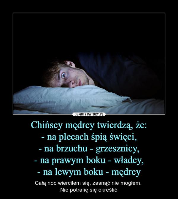 Chińscy mędrcy twierdzą, że:- na plecach śpią święci,- na brzuchu - grzesznicy,- na prawym boku - władcy,- na lewym boku - mędrcy – Całą noc wierciłem się, zasnąć nie mogłem. Nie potrafię się określić