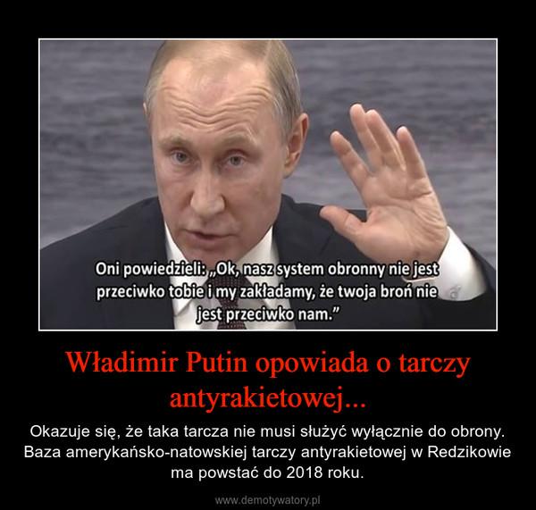 Władimir Putin opowiada o tarczy antyrakietowej... – Okazuje się, że taka tarcza nie musi służyć wyłącznie do obrony. Baza amerykańsko-natowskiej tarczy antyrakietowej w Redzikowie ma powstać do 2018 roku.