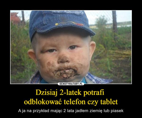 Dzisiaj 2-latek potrafi odblokować telefon czy tablet – A ja na przykład mając 2 lata jadłem ziemię lub piasek