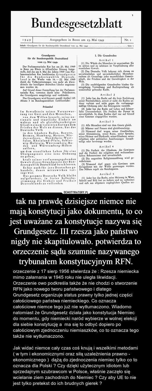 tak na prawdę dzisiejsze niemce nie mają konstytucji jako dokumentu, to co jest uważane za konstytucje nazywa się Grundgesetz. III rzesza jako państwo nigdy nie skapitulowało. potwierdza to orzeczenie sądu szumnie nazywanego trybunałem konstytucyjnym RFN. – orzeczenie z 17 sierp 1956 stwierdza że : Rzesza niemiecka mimo załamania w 1945 roku nie uległa likwidacji. Orzeczenie owo podkreśla także że nie chodzi o stworzenie RFN jako nowego tworu państwowego i dlatego Grundgesetz organizuje status prawny tylko jednej części całościowego państwa niemieckiego. Co oznacza całościowe niemce tego już nie wytłumaczono. Wiadomo natomiast że Grundgesetz działa jako konstytucja Niemiec do momentu, gdy niemiecki naród wybierze w wolnej elekcji dla siebie konstytucję a  ma się to odbyć dopiero po całościowym zjednoczeniu niemiaszków, co to oznacza tego także nie wytłumaczono.Jak widać niemce cały czas coś knują i wszelkimi metodami ( w tym i ekonomicznymi oraz siłą uzależnienia prawno - ekonomicznego )  dążą do zjednoczenia niemiec tylko co to oznacza dla Polski ? Czy dzięki użytecznym idiotom lub sprzedajnym szubrawcom w Polsce, właśnie zaczęło się wcielanie ziem zachodnich do Niemiec ? Czy aby UE to nie jest tylko pretekst do ich brudnych gierek ?