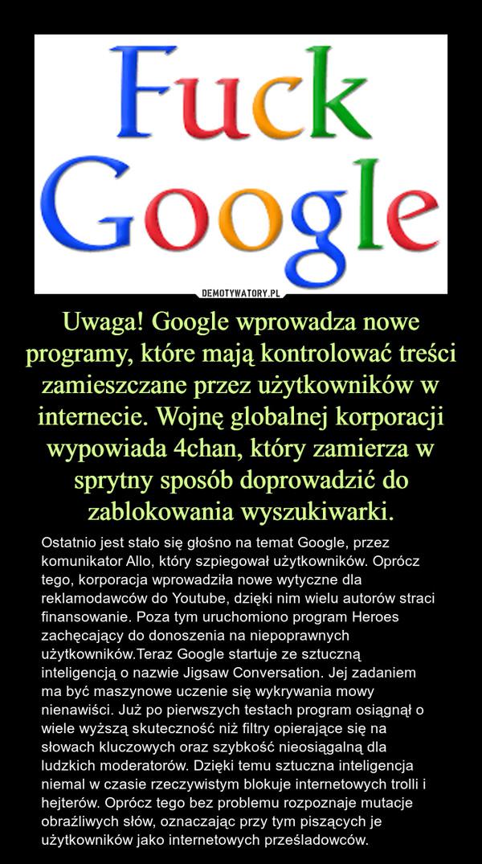 Uwaga! Google wprowadza nowe programy, które mają kontrolować treści zamieszczane przez użytkowników w internecie. Wojnę globalnej korporacji wypowiada 4chan, który zamierza w sprytny sposób doprowadzić do zablokowania wyszukiwarki. – Ostatnio jest stało się głośno na temat Google, przez komunikator Allo, który szpiegował użytkowników. Oprócz tego, korporacja wprowadziła nowe wytyczne dla reklamodawców do Youtube, dzięki nim wielu autorów straci finansowanie. Poza tym uruchomiono program Heroes zachęcający do donoszenia na niepoprawnych użytkowników.Teraz Google startuje ze sztuczną inteligencją o nazwie Jigsaw Conversation. Jej zadaniem ma być maszynowe uczenie się wykrywania mowy nienawiści. Już po pierwszych testach program osiągnął o wiele wyższą skuteczność niż filtry opierające się na słowach kluczowych oraz szybkość nieosiągalną dla ludzkich moderatorów. Dzięki temu sztuczna inteligencja niemal w czasie rzeczywistym blokuje internetowych trolli i hejterów. Oprócz tego bez problemu rozpoznaje mutacje obraźliwych słów, oznaczając przy tym piszących je użytkowników jako internetowych prześladowców.