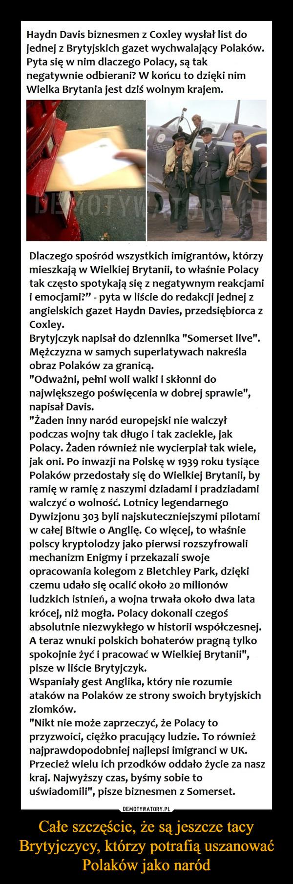 """Całe szczęście, że są jeszcze tacy Brytyjczycy, którzy potrafią uszanować Polaków jako naród –  Haydn Davis biznesmen z Coxley wysłał list dojednej z Brytyjskich gazet wychwalający Polaków.Pyta się w nim dlaczego Polacy, są taknegatywnie odbierani? W końcu to dzięki nimWielka Brytania jest dziś wolnym krajem.Dlaczego spośród wszystkich imigrantów, którzymieszkają w Wielkiej Brytanii, to właśnie Polacytak często spotykają się z negatywnym reakcjamii emocjami?"""" - pyta w liście do redakcji jednej zangielskich gazet Haydn Davies, przedsiębiorca zCoxley.Brytyjczyk napisał do dziennika """"Somerset live"""".Mężczyzna w samych superlatywach nakreślaobraz Polaków za granicą.""""Odważni, pełni woli walki i skłonni donajwiększego poświęcenia w dobrej sprawie"""",napisał Davis.""""Żaden inny naród europejski nie walczyłpodczas wojny tak długo i tak zaciekle, jakPolacy. Żaden również nie wycierpiał tak wiele,jak oni. Po inwazji na Polskę w 1939 roku tysiącePolaków przedostały się do Wielkiej Brytanii, byramię w ramię z naszymi dziadami i pradziadamiwalczyć o wolność. Lotnicy legendarnegoDywizjonu 303 byli najskuteczniejszymi pilotamiw całej Bitwie o Anglię. Co więcej, to właśniepolscy kryptolodzy jako pierwsi rozszyfrowalimechanizm Enigmy i przekazali swojeopracowania kolegom z Bletchley Park, dziękiczemu udało się ocalić około 20 milionówludzkich istnień, a wojna trwała około dwa latakrócej, niż mogła. Polacy dokonali czegośabsolutnie niezwykłego w historii współczesnej.A teraz wnuki polskich bohaterów pragną tylkospokojnie żyć i pracować w Wielkiej Brytanii"""",pisze w liście Brytyjczyk.Wspaniały gest Anglika, który nie rozumieataków na Polaków ze strony swoich brytyjskichziomków.""""Nikt nie może zaprzeczyć, że Polacy toprzyzwoici, ciężko pracujący ludzie. To równieżnajprawdopodobniej najlepsi imigranci w UK.Przecież wielu ich przodków oddało życie za naszkraj. Najwyższy czas, byśmy sobie touświadomili"""", pisze biznesmen z Somerset."""