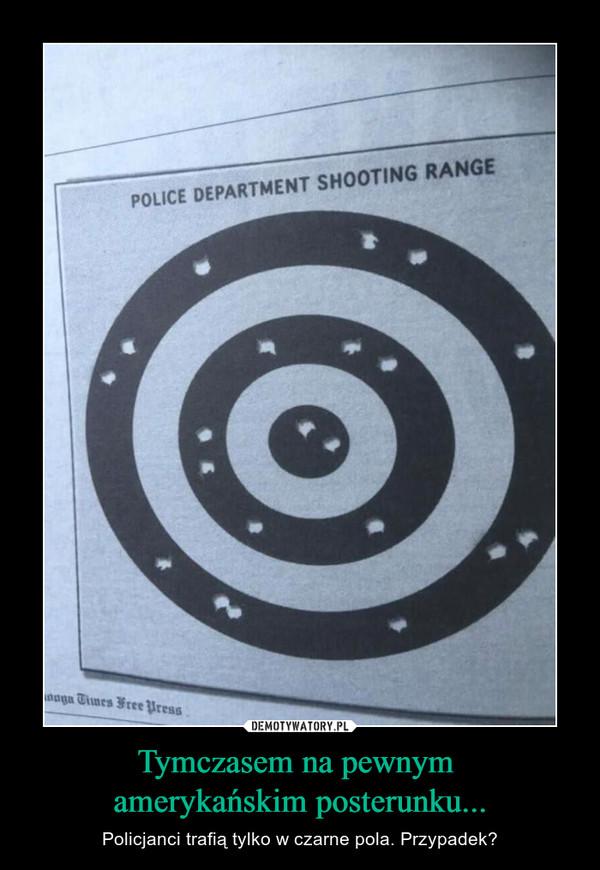 Tymczasem na pewnym amerykańskim posterunku... – Policjanci trafią tylko w czarne pola. Przypadek?