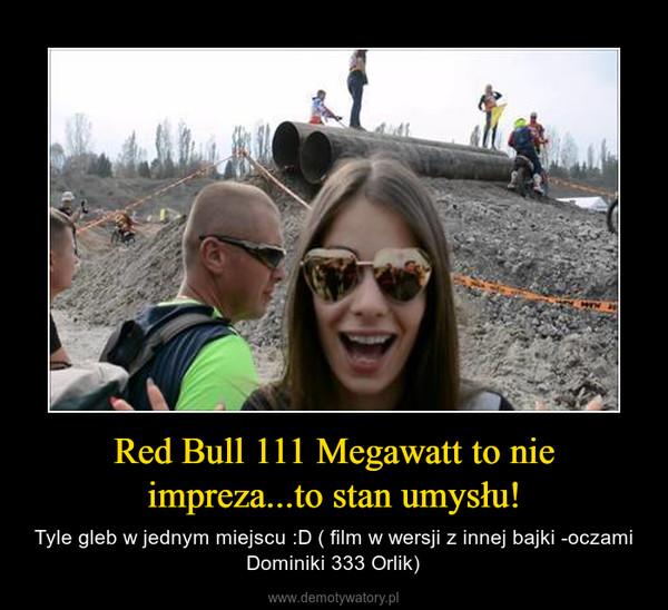 Red Bull 111 Megawatt to nie impreza...to stan umysłu! – Tyle gleb w jednym miejscu :D ( film w wersji z innej bajki -oczami Dominiki 333 Orlik)