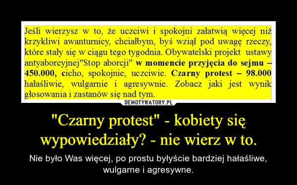 """""""Czarny protest"""" - kobiety się wypowiedziały? - nie wierz w to. – Nie było Was więcej, po prostu byłyście bardziej hałaśliwe, wulgarne i agresywne."""