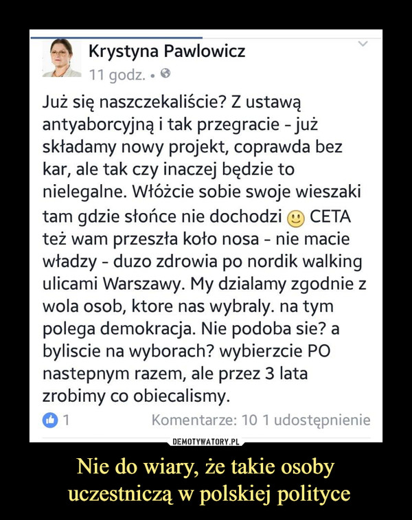 Nie do wiary, że takie osoby uczestniczą w polskiej polityce –  Już się naszczekaliście? Z ustawąantyaborcyjną i tak przegracie - jużskładamy nowy projekt, coprawda bezkar, ale tak czy inaczej będzie tonielegalne. Włóżcie sobie swoje wieszakitam gdzie słońce nie dochodzi CETAteż wam przeszła koło nosa - nie maciewładzy - duzo zdrowia po nordik walkingulicami Warszawy. My działamy zgodnie zwola osob, które nas wybrały, na tympolega demokracja. Nie podoba sie? abyliście na wyborach? wybierzcie POnastępnym razem, ale przez 3 latazrobimy co obiecaliśmy.