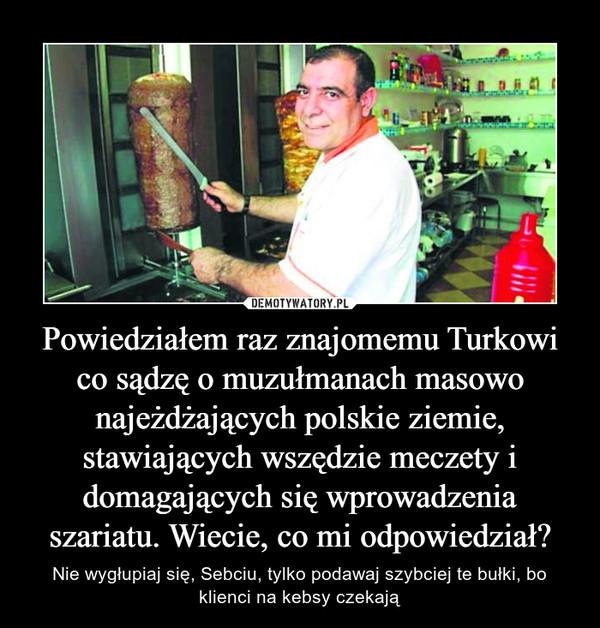 Powiedziałem raz znajomemu Turkowi co sądzę o muzułmanach masowo najeżdżających polskie ziemie, stawiających wszędzie meczety i domagających się wprowadzenia szariatu. Wiecie, co mi odpowiedział? – Nie wygłupiaj się, Sebciu, tylko podawaj szybciej te bułki, bo klienci na kebsy czekają