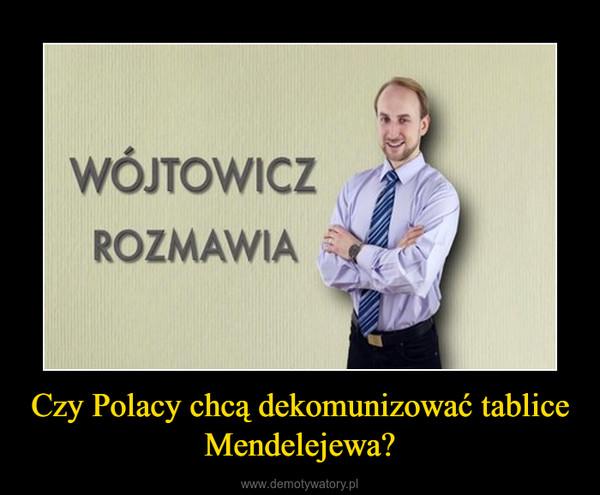 Czy Polacy chcą dekomunizować tablice Mendelejewa? –