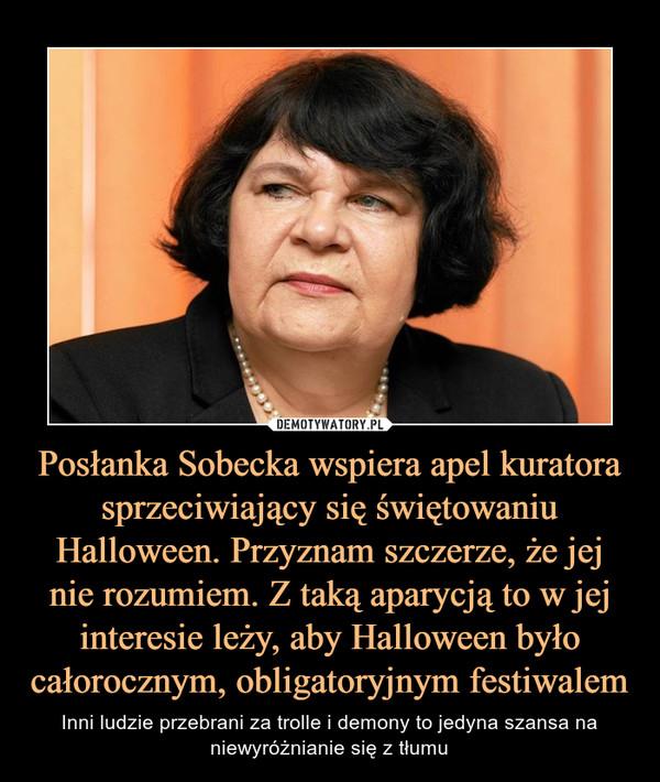 Posłanka Sobecka wspiera apel kuratora sprzeciwiający się świętowaniu Halloween. Przyznam szczerze, że jej nie rozumiem. Z taką aparycją to w jej interesie leży, aby Halloween było całorocznym, obligatoryjnym festiwalem – Inni ludzie przebrani za trolle i demony to jedyna szansa na niewyróżnianie się z tłumu