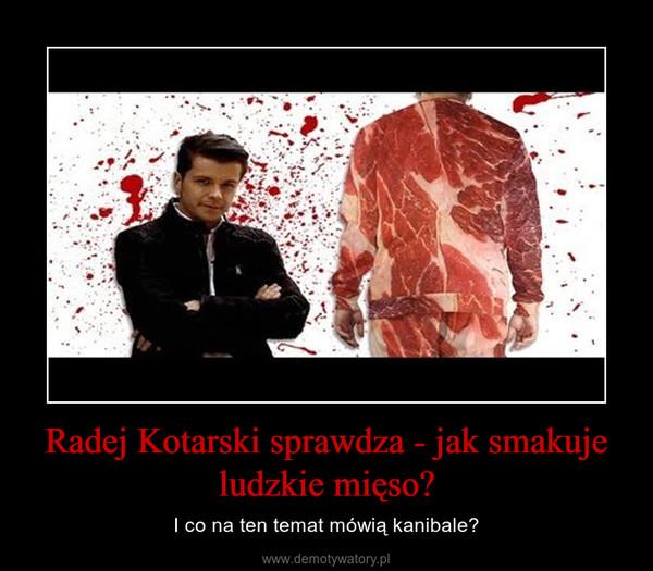 Radej Kotarski sprawdza - jak smakuje ludzkie mięso? – I co na ten temat mówią kanibale?