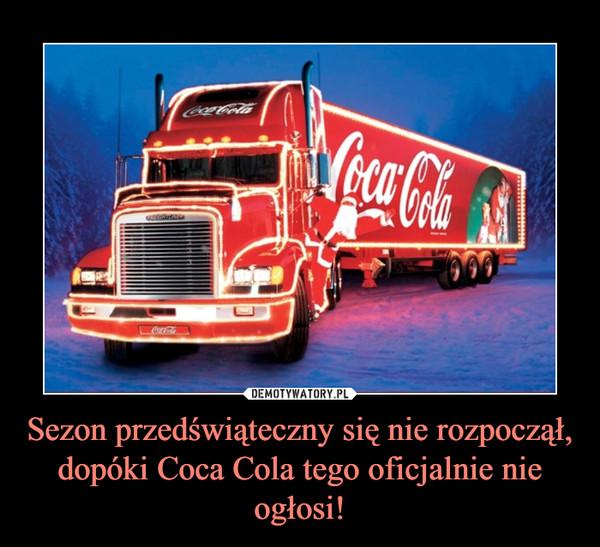 Sezon przedświąteczny się nie rozpoczął, dopóki Coca Cola tego oficjalnie nie ogłosi! –