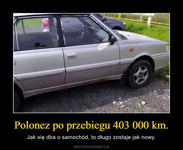 Polonez po przebiegu 403 000 km. – Jak się dba o samochód, to długo zostaje jak nowy.