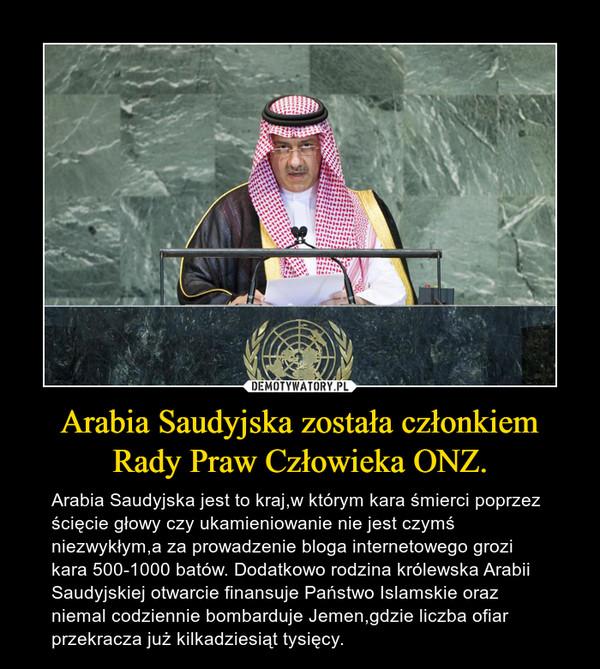 Arabia Saudyjska została członkiem Rady Praw Człowieka ONZ. – Arabia Saudyjska jest to kraj,w którym kara śmierci poprzez ścięcie głowy czy ukamieniowanie nie jest czymś niezwykłym,a za prowadzenie bloga internetowego grozi kara 500-1000 batów. Dodatkowo rodzina królewska Arabii Saudyjskiej otwarcie finansuje Państwo Islamskie oraz niemal codziennie bombarduje Jemen,gdzie liczba ofiar przekracza już kilkadziesiąt tysięcy.