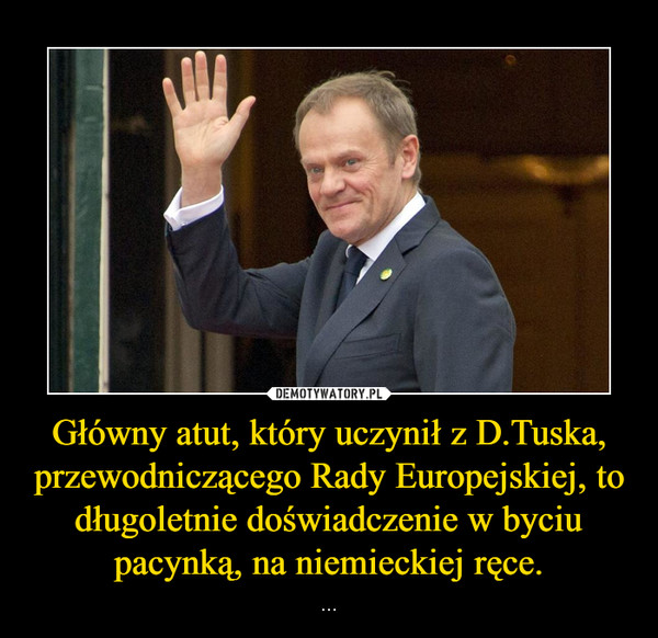 Główny atut, który uczynił z D.Tuska, przewodniczącego Rady Europejskiej, to długoletnie doświadczenie w byciu pacynką, na niemieckiej ręce.