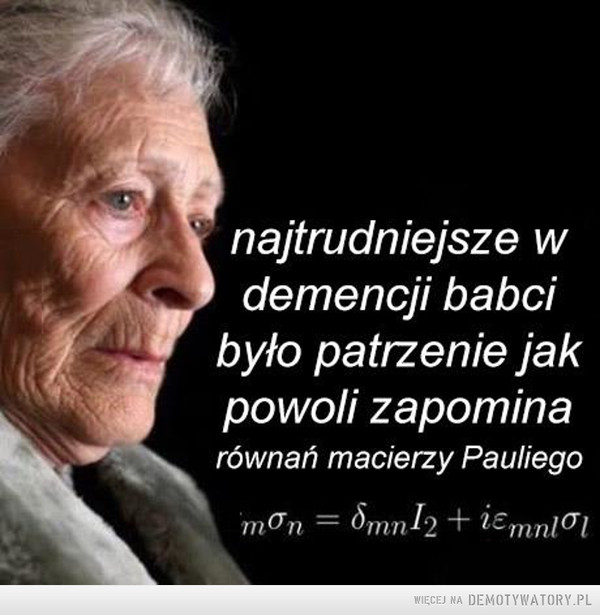Takie piękne wspomnienia uleciały –  najtrudniejsze w1 demencji babcibyło patrzenie jakpowoli zapominarównań macierzy Pauliego