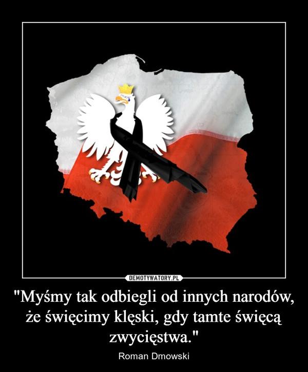 """""""Myśmy tak odbiegli od innych narodów, że święcimy klęski, gdy tamte święcą zwycięstwa."""" – Roman Dmowski"""