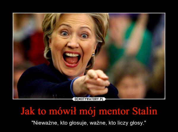 """Jak to mówił mój mentor Stalin – """"Nieważne, kto głosuje, ważne, kto liczy głosy."""""""