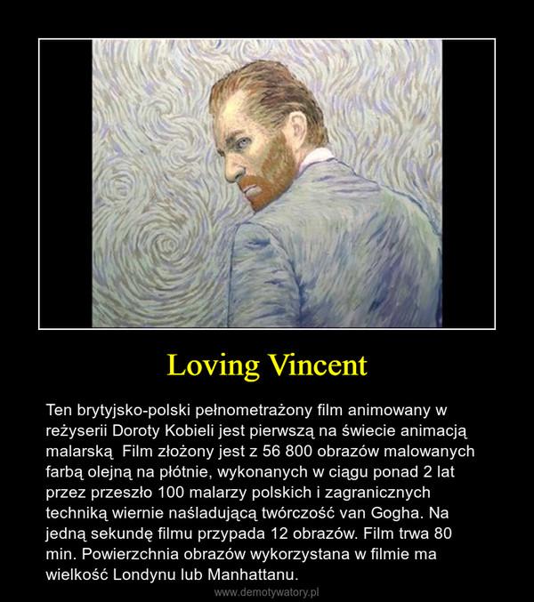 Loving Vincent – Ten brytyjsko-polski pełnometrażony film animowany w reżyserii Doroty Kobieli jest pierwszą na świecie animacją malarską  Film złożony jest z 56 800 obrazów malowanych farbą olejną na płótnie, wykonanych w ciągu ponad 2 lat przez przeszło 100 malarzy polskich i zagranicznych techniką wiernie naśladującą twórczość van Gogha. Na jedną sekundę filmu przypada 12 obrazów. Film trwa 80 min. Powierzchnia obrazów wykorzystana w filmie ma wielkość Londynu lub Manhattanu.