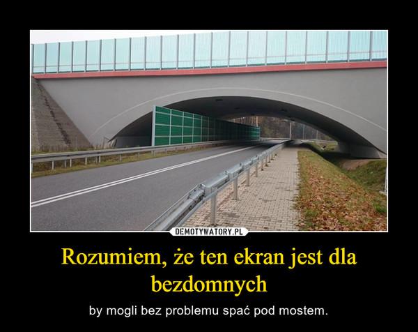 Rozumiem, że ten ekran jest dla bezdomnych – by mogli bez problemu spać pod mostem.