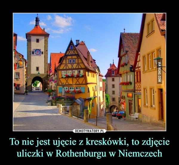 To nie jest ujęcie z kreskówki, to zdjęcie uliczki w Rothenburgu w Niemczech –
