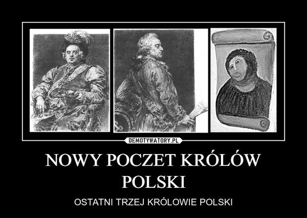 NOWY POCZET KRÓLÓW POLSKI – OSTATNI TRZEJ KRÓLOWIE POLSKI