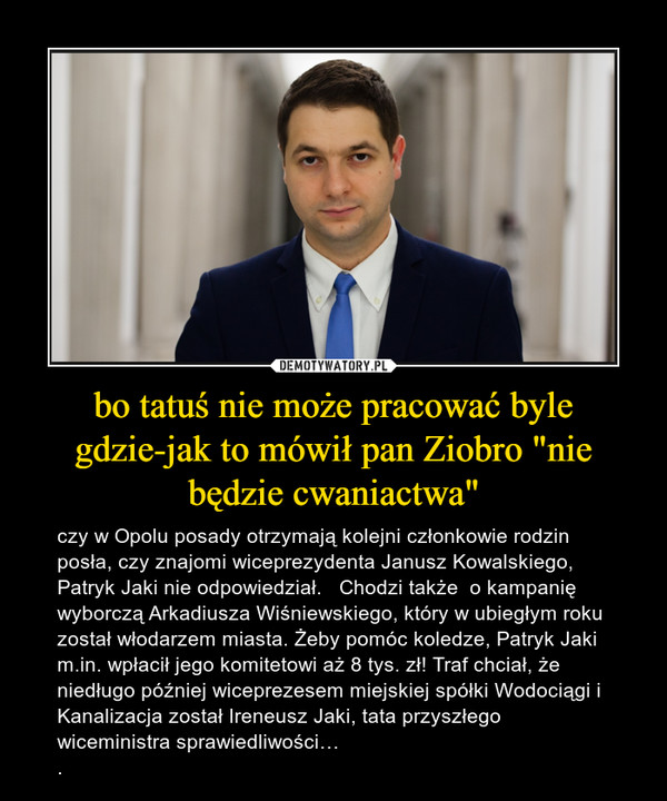 """bo tatuś nie może pracować byle gdzie-jak to mówił pan Ziobro """"nie będzie cwaniactwa"""" – czy w Opolu posady otrzymają kolejni członkowie rodzin posła, czy znajomi wiceprezydenta Janusz Kowalskiego, Patryk Jaki nie odpowiedział.   Chodzi także  o kampanię wyborczą Arkadiusza Wiśniewskiego, który w ubiegłym roku został włodarzem miasta. Żeby pomóc koledze, Patryk Jaki m.in. wpłacił jego komitetowi aż 8 tys. zł! Traf chciał, że niedługo później wiceprezesem miejskiej spółki Wodociągi i Kanalizacja został Ireneusz Jaki, tata przyszłego wiceministra sprawiedliwości…."""