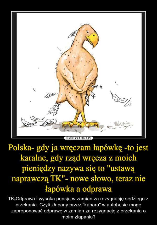 """Polska- gdy ja wręczam łapówkę -to jest karalne, gdy rząd wręcza z moich pieniędzy nazywa się to """"ustawą naprawczą TK""""- nowe słowo, teraz nie łapówka a odprawa – TK-Odprawa i wysoka pensja w zamian za rezygnację sędziego z orzekania. Czyli złapany przez """"kanara"""" w autobusie mogę zaproponować odprawę w zamian za rezygnację z orzekania o moim złapaniu?"""
