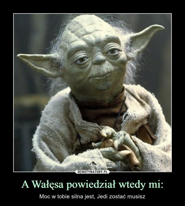 A Wałęsa powiedział wtedy mi: – Moc w tobie silna jest, Jedi zostać musisz