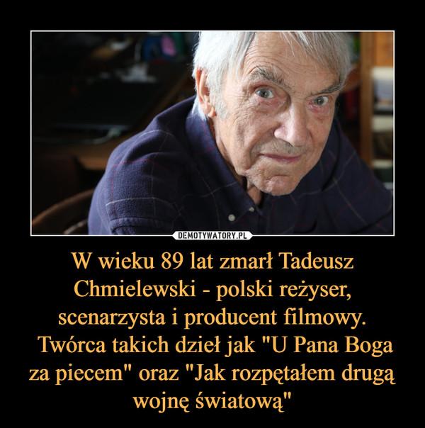 """W wieku 89 lat zmarł Tadeusz Chmielewski - polski reżyser, scenarzysta i producent filmowy. Twórca takich dzieł jak """"U Pana Boga za piecem"""" oraz """"Jak rozpętałem drugą wojnę światową"""" –"""