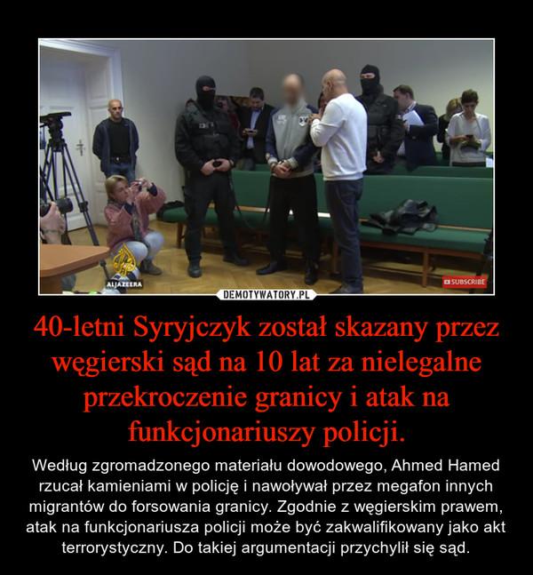 40-letni Syryjczyk został skazany przez węgierski sąd na 10 lat za nielegalne przekroczenie granicy i atak na funkcjonariuszy policji. – Według zgromadzonego materiału dowodowego, Ahmed Hamed rzucał kamieniami w policję i nawoływał przez megafon innych migrantów do forsowania granicy. Zgodnie z węgierskim prawem, atak na funkcjonariusza policji może być zakwalifikowany jako akt terrorystyczny. Do takiej argumentacji przychylił się sąd.