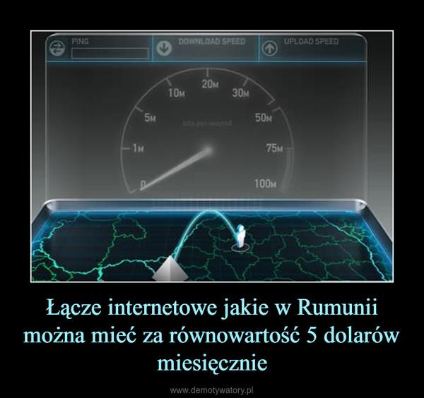 Łącze internetowe jakie w Rumunii można mieć za równowartość 5 dolarów miesięcznie –