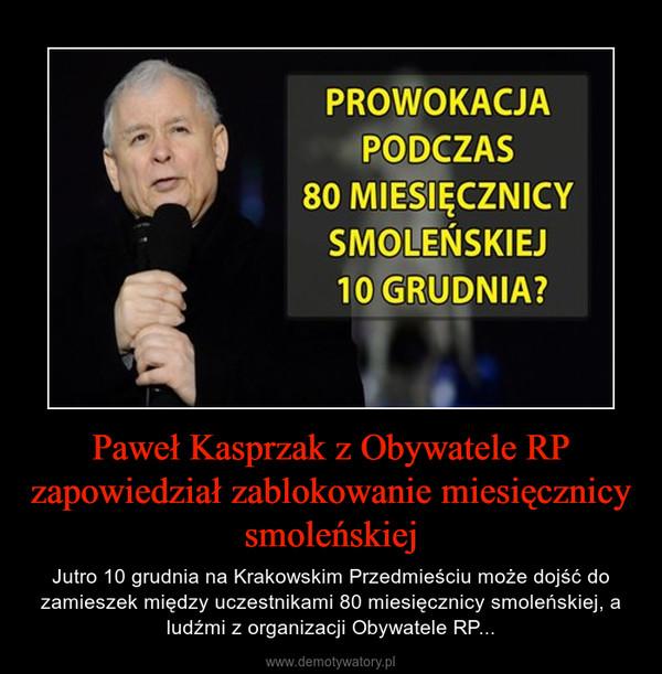 Paweł Kasprzak z Obywatele RP zapowiedział zablokowanie miesięcznicy smoleńskiej – Jutro 10 grudnia na Krakowskim Przedmieściu może dojść do zamieszek między uczestnikami 80 miesięcznicy smoleńskiej, a ludźmi z organizacji Obywatele RP...