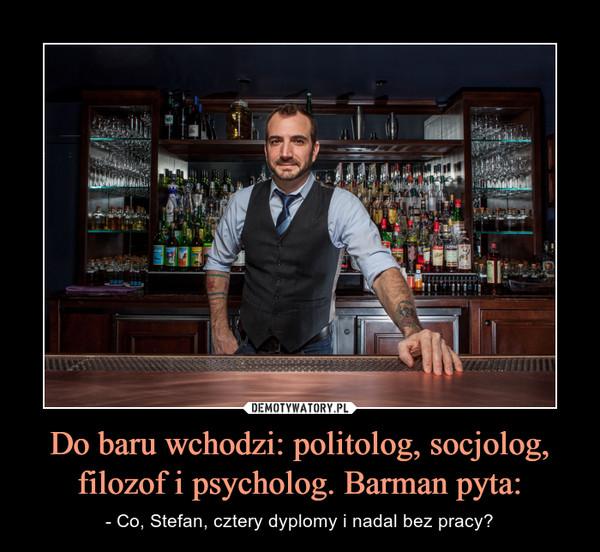 Do baru wchodzi: politolog, socjolog, filozof i psycholog. Barman pyta: – - Co, Stefan, cztery dyplomy i nadal bez pracy?