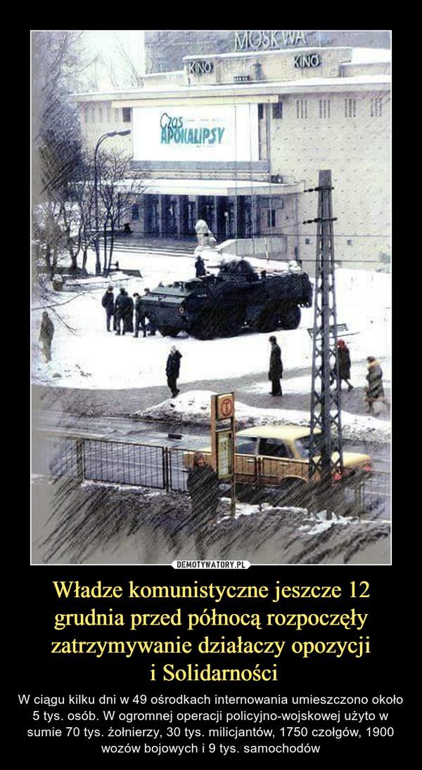 Władze komunistyczne jeszcze 12 grudnia przed północą rozpoczęły zatrzymywanie działaczy opozycji i Solidarności – W ciągu kilku dni w 49 ośrodkach internowania umieszczono około 5 tys. osób. W ogromnej operacji policyjno-wojskowej użyto w sumie 70 tys. żołnierzy, 30 tys. milicjantów, 1750 czołgów, 1900 wozów bojowych i 9 tys. samochodów