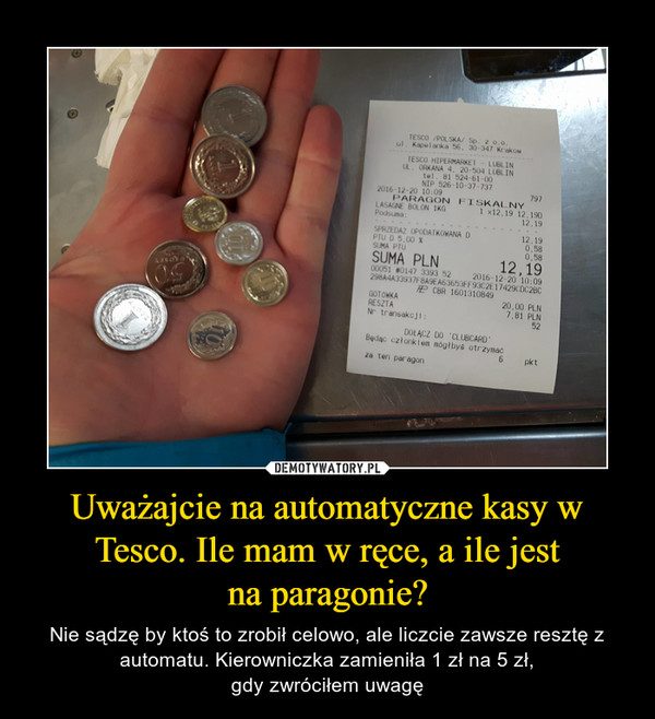 Uważajcie na automatyczne kasy w Tesco. Ile mam w ręce, a ile jestna paragonie? – Nie sądzę by ktoś to zrobił celowo, ale liczcie zawsze resztę z automatu. Kierowniczka zamieniła 1 zł na 5 zł,gdy zwróciłem uwagę