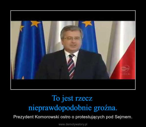 To jest rzecz nieprawdopodobnie groźna. – Prezydent Komorowski ostro o protestujących pod Sejmem.