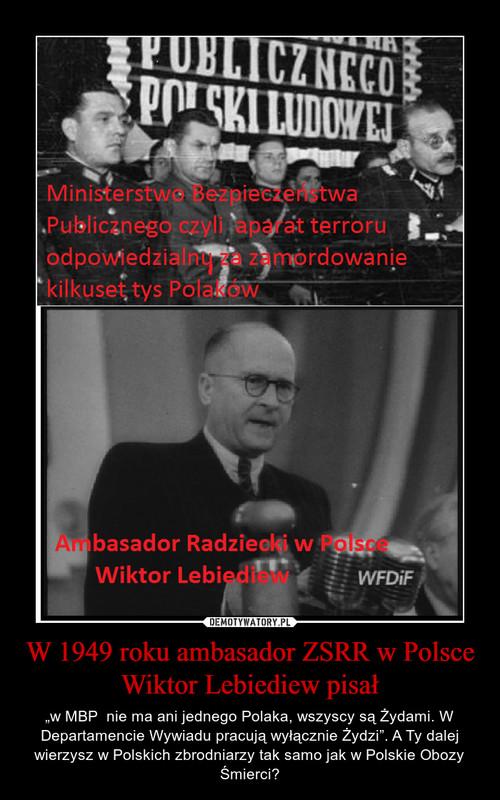 W 1949 roku ambasador ZSRR w Polsce Wiktor Lebiediew pisał