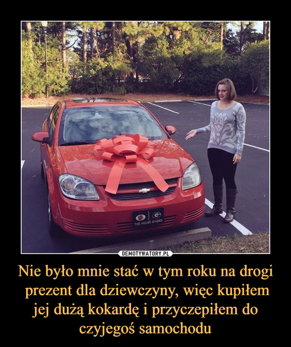 Nie było mnie stać w tym roku na drogi prezent dla dziewczyny, więc kupiłem jej dużą kokardę i przyczepiłem do czyjegoś samochodu –