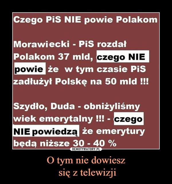 O tym nie dowiesz się z telewizji –  Czego PiS NIE powie PolakomMorawiecki - PiS rozdałPolakom 37 mld, czego niepowie w tym czasie PiSzadłużył Polskę na 50 mldSzydło, Duda - obniżyliśmywiek emerytalnyNIE powiedz że emeryturybędą niższe 30 - 40%