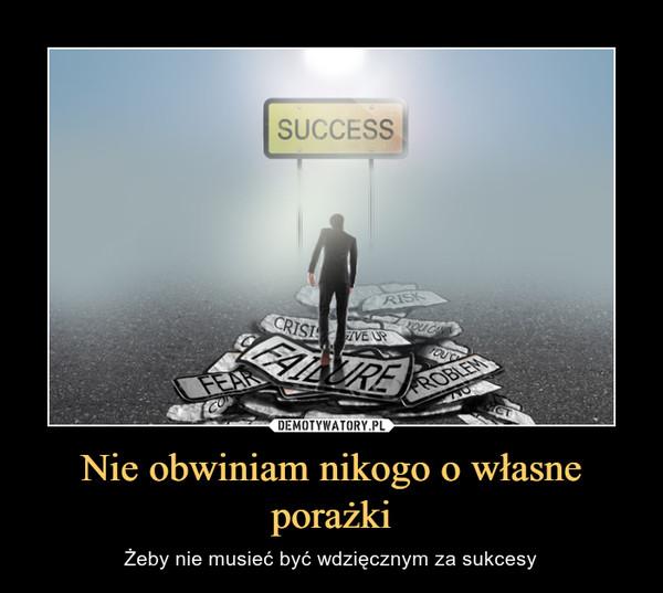 Nie obwiniam nikogo o własne porażki – Żeby nie musieć być wdzięcznym za sukcesy