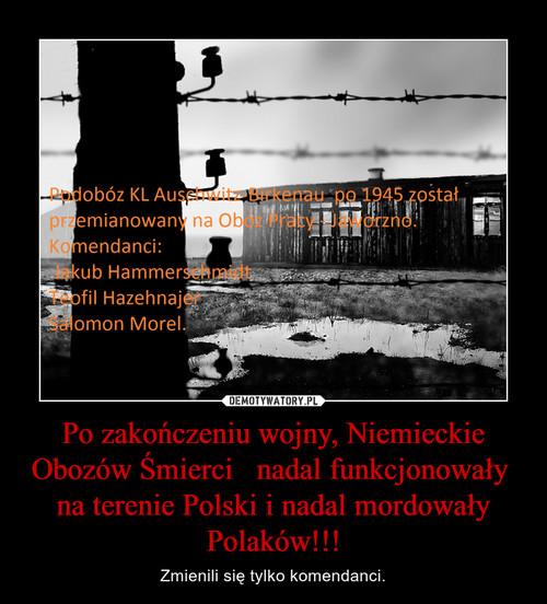 Po zakończeniu wojny, Niemieckie Obozów Śmierci   nadal funkcjonowały  na terenie Polski i nadal mordowały Polaków!!!