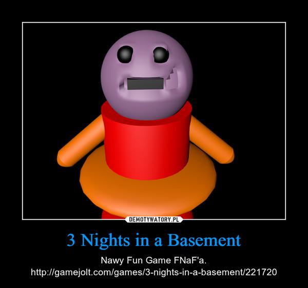 3 Nights in a Basement – Nawy Fun Game FNaF'a. http://gamejolt.com/games/3-nights-in-a-basement/221720